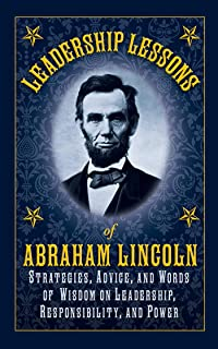 Leadership Lessons of Abraham Lincoln: Strategies, Advice, and Words of Wisdom on Leadership, Responsibility, and Power