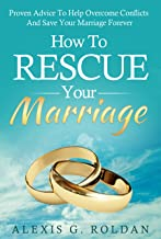 How To Rescue Your Marriage: Proven Advice To Help Overcome Conflicts And Save Your Marriage Forever (Marriage Books Series Book 1)