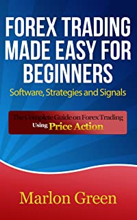 Forex Trading Made Easy For Beginners: Software, Strategies and Signals: The Complete Guide on Forex Trading Using Price A...