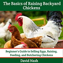 The Basics of Raising Backyard Chickens: Beginner's Guide to Selling Eggs, Raising, Feeding, and Butchering Chickens