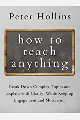 How to Teach Anything: Break Down Complex Topics and Explain with Clarity, While Keeping Engagement and Motivation (Learning how to Learn Book 13) Kindle Edition