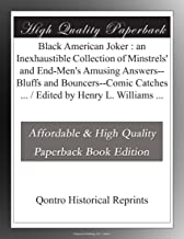 Black American Joker : an Inexhaustible Collection of Minstrels' and End-Men's Amusing Answers--Bluffs and Bouncers--Comic Catches ... / Edited by Henry L. Williams ...