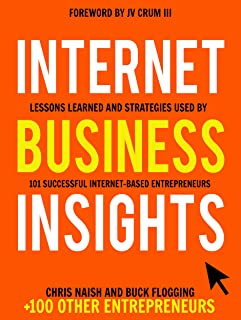 Internet Business Insights: Lessons Learned and Strategies Used by 101 Successful Internet-Based Entrepreneurs (Internet Business Books Book 1)