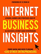 Internet Business Insights: Lessons Learned and Strategies Used by 101 Successful Internet-Based Entrepreneurs (Internet B...