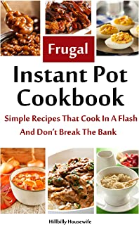 The Frugal Instant Pot Cookbook: Simple, Tasty Recipes That Cook In A Flash & Don't Break The Bank (Hillbilly Housewife Cookbooks)