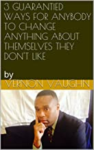 3 GUARANTIED WAYS FOR ANYBODY TO CHANGE ANYTHING ABOUT THEMSELVES THEY DON'T LIKE: by (GROWING INSIDE AND OUT Book 1)