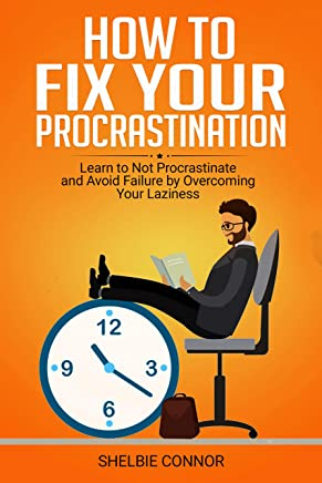 How To Fix Your Procrastination: Learn to Not Procrastinate and Avoid Failure by Overcoming Your Laziness (English Edition)
