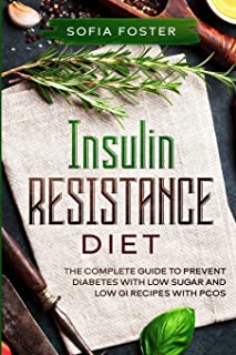 Insulin Resistance Diet: The Complete Guide To Prevent DiabetesWith Low Sugar and Low GI Recipes
