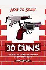 How to Draw 30 Guns: The Step by Step Book to Draw 30 Different Guns Kindle Edition