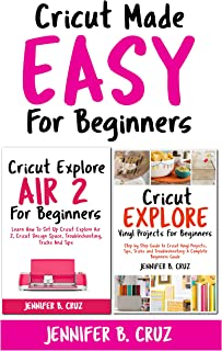 Cricut Made Easy For Beginners: Cricut Explore Air 2 For Beginners; Cricut Explore Vinyl Projects, Tips, Tricks and Troubleshooting (Complete Beginners Guide Book 3)