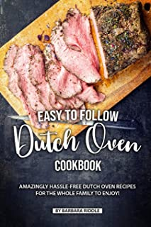 Easy to Follow Dutch Oven Cookbook: Amazingly Hassle-Free Dutch Oven Recipes for the Whole Family to Enjoy!