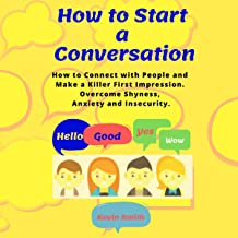 How to Start a Conversation: How to Connect with People and Make a Killer First Impression. Overcome Shyness, Anxiety and ...
