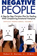 Negative People: A Step-by-Step Christian Plan for Dealing With Complaining Emotional Vampires (Dealing With Difficult Peo...