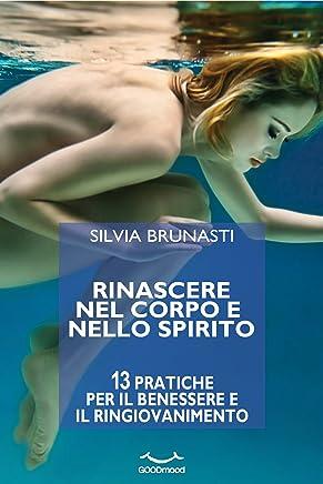 Rinascere nel corpo e nello spirito. 13 pratiche per il benessere e il ringiovanimento