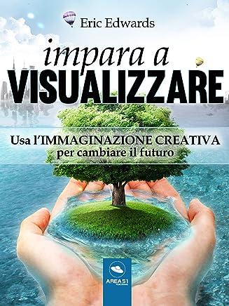 Impara a visualizzare: Usa l'immaginazione creativa per cambiare il futuro