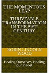 The Momentous Leap - Thriveable Transformation in the 21st Century:: Healing Ourselves, Healing our Planet Kindle Edition