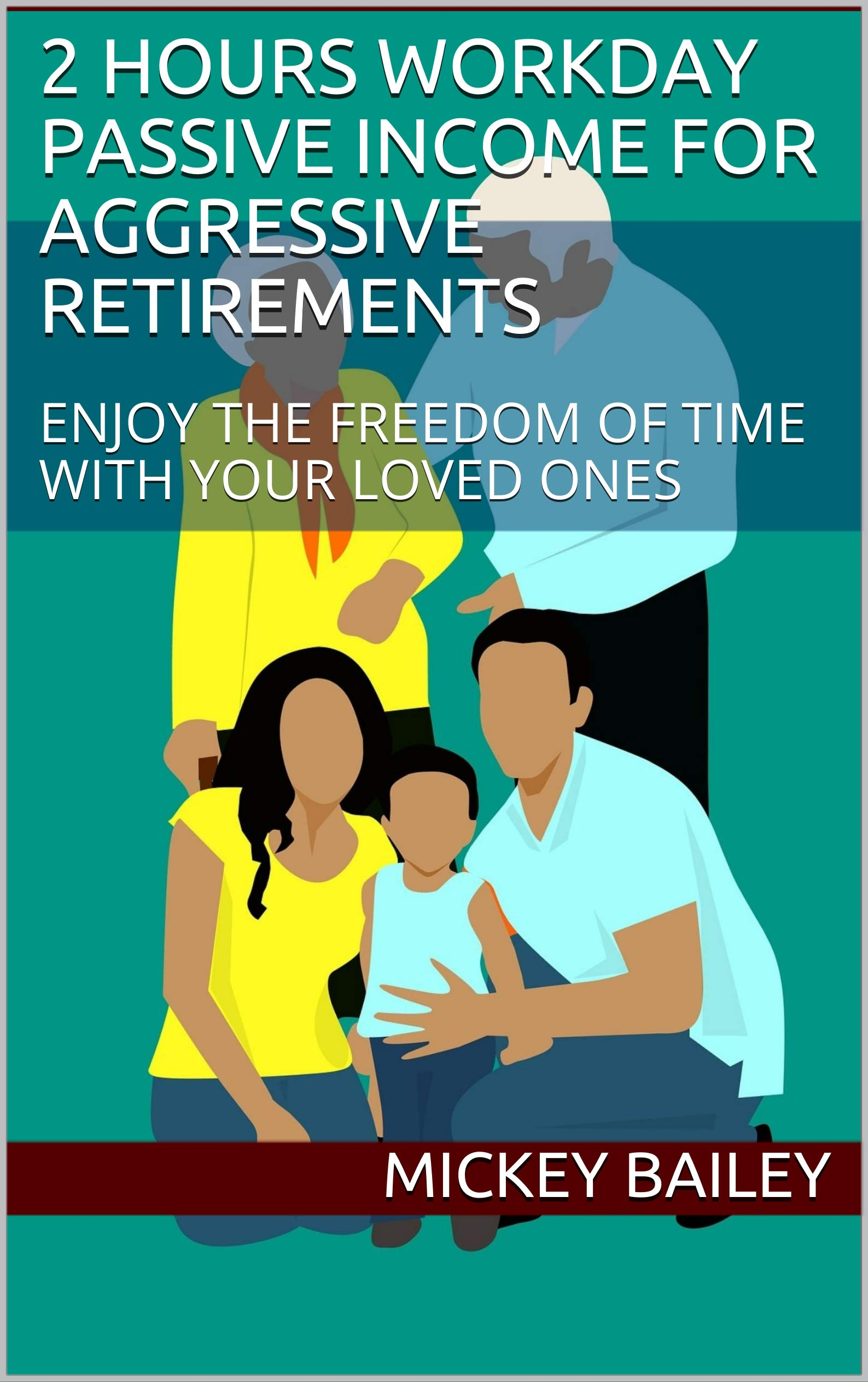 2 HOURS WORKDAY PASSIVE INCOME FOR AGGRESSIVE RETIREMENTS: ENJOY THE FREEDOM OF TIME WITH YOUR LOVED ONES