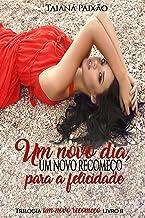 Um Novo Dia, Um Novo Recomeço Para a Felicidade: Trilogia Um Novo Recomeço livro II
