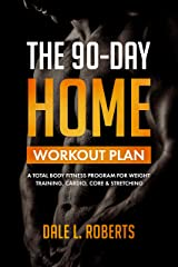 The 90-Day Home Workout Plan: A Total Body Fitness Program for Weight Training, Cardio, Core & Stretching Kindle Edition