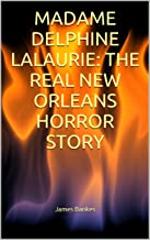 MADAME DELPHINE LALAURIE: THE REAL NEW ORLEANS HORROR STORY