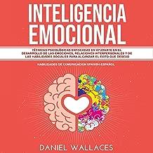 Inteligencia Emocional: Técnicas Psicológicas Enfocadas en Ayudarte en el Desarrollo de las Emociones, Relaciones Interpersonales y de las Habilidades Sociales Para Alcanzar el Exito que Desead