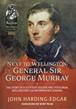 Next to Wellington: General Sir George Murray: The Story of a Scottish Soldier and Statesman, Wellington's Quartermaster General (From Reason to Revolution)
