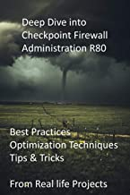 Deep Dive into Checkpoint Firewall Administration R80: Best Practices, Optimization Techniques, Tips & Tricks from Real li...