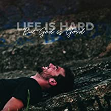 Life Is Hard, But God Is Good
