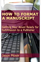 How to Format a Manuscript: Getting Your Novel Ready for Submission to a Publisher Kindle Edition