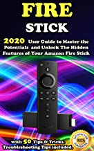 Fire Stick: 2020 User Guide to Master the Potentials and Unlock the Hidden Features of Your Amazon Fire Stick with 50 Tips...