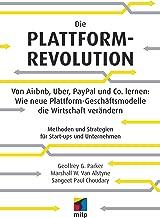 Die Plattform-Revolution - Von Airbnb, Uber, PayPal und Co. lernen: Wie neue Plattform-Geschäftsmodelle die Wirtschaft verändern: Methoden und Strategien für Start-ups und Unternehmen (German Edition)