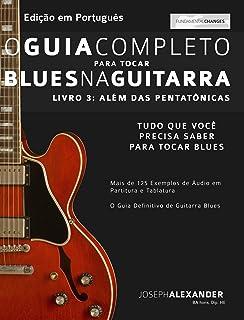 O Guia Completo para Tocar Blues na Guitarra: Livro Três – Além das Pentatônicas (