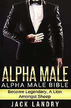 Alpha Male: Alpha Male Bible: Become Legendary, A Lion Amongst Sheep
