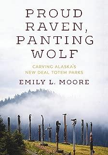 Proud Raven, Panting Wolf: Carving Alaska's New Deal Totem Parks (Art History Publication Initiative Books)