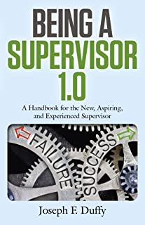 Being a Supervisor 1.0: A Handbook For The New, Aspiring, And Experienced Supervisor