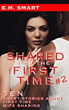 SHARED FOR THE FIRST TIME #2: TEN SHORT STORIES ABOUT FIRST TIME WIFE SHARING
