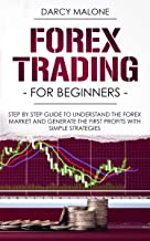 Forex Trading for Beginners: Step by Step Guide to Understand the Forex Market and Generate the First Profits with Simple Strategies