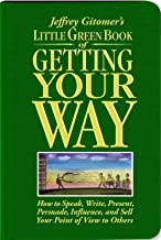 Jeffrey Gitomer's Little Green Book of Getting Your Way: How to Speak, Write, Present, Persuade, Influence, and Sell Your Point of View to Others