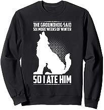 The Groundhog Said Six More Weeks So I Ate Him Funny Humor Sweatshirt