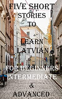 Five Short Stories To Learn Latvian For Beginners, Intermediate, & Advanced: Immerse yourself into a world of five written...