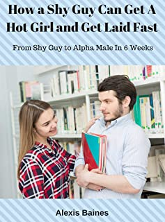 How a Shy Guy Can Get A Hot Girl and Get Laid Fast: From Shy Guy to Alpha Male In 6 Weeks