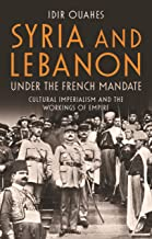 Syria and Lebanon Under the French Mandate: Cultural Imperialism and the Workings of Empire (Library of Middle East History Book 76)