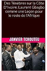 Des Ténèbres sur la Côte D'Ivoire: Laurent Gbagbo comme une Leçon pour le reste de l'Afrique Format Kindle