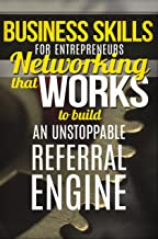 Business Skills (for Entrepreneurs) Networking That WORKS To Build An Unstoppable Referral Engine (Business Networking, BNI, Referral Marketing, Sales, Get More Referrals Now)