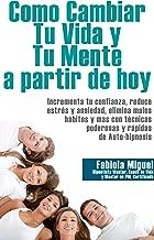 COMO CAMBIAR TU VIDA Y MENTE A PARTIR DE HOY (Spanish Edition)
