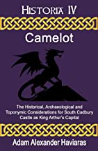 Camelot: The Historical, Archaeological and Toponymic Considerations for South Cadbury Castle as King Arthur's Capital (Historia Book 4)