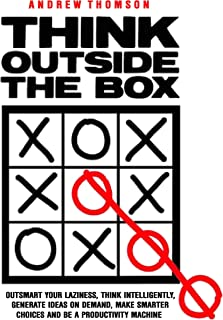 Think Outside The Box: Outsmart Your Laziness, Think Intelligently, Generate Ideas On Demand, Make Smarter Choices And Be A Productivity Machine