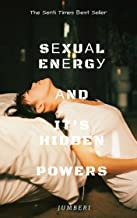 SEXUAL ENERGY, AND IT'S HIDDEN POWERS [For Men]
