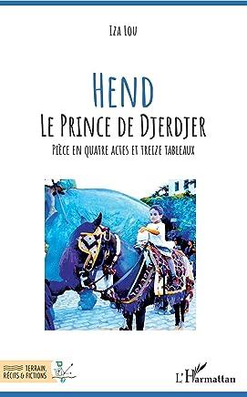 Hend Le prince de Djerdjer: Pièce en quatre actes et treize tableaux