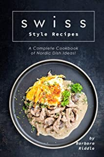 Swiss Style Recipes: A Complete Cookbook of Nordic Dish Ideas!
